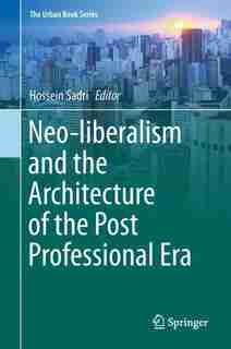 Neo-liberalism And The Architecture Of The Post Professional Era by Hossein Sadri