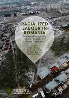 Racialized Labour In Romania: Spaces Of Marginality At The Periphery Of Global Capitalism by Enik Vincze