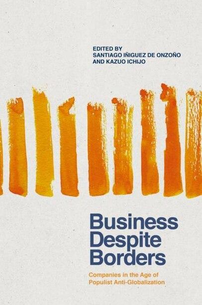 Business Despite Borders: Companies In The Age Of Populist Anti-globalization by Santiago Iñiguez De Onzo