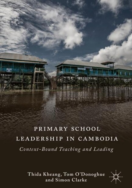 Primary School Leadership In Cambodia: Context-bound Teaching And Leading by Thida Kheang