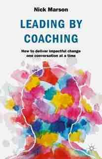 Leading By Coaching: How To Deliver Impactful Change One Conversation At A Time by Nick Marson