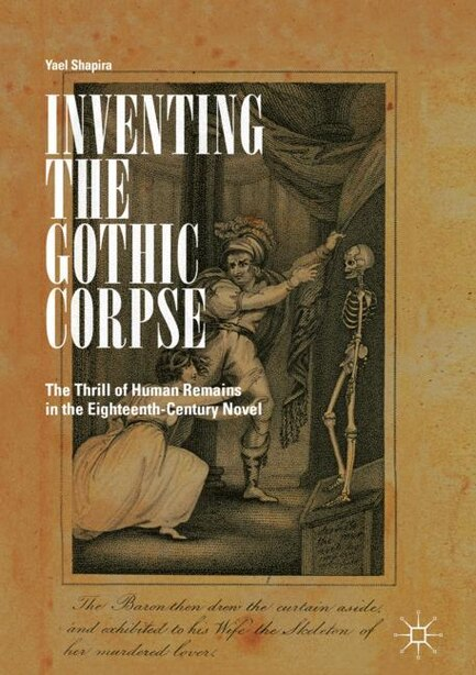 Inventing The Gothic Corpse: The Thrill Of Human Remains In The Eighteenth-century Novel by Yael Shapira