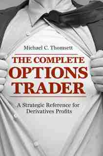 The Complete Options Trader: A Strategic Reference For Derivatives Profits by Michael C. Thomsett