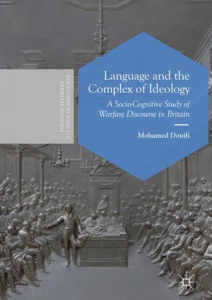 Language And The Complex Of Ideology: A Socio-cognitive Study Of Warfare Discourse In Britain by Mohamed Douifi