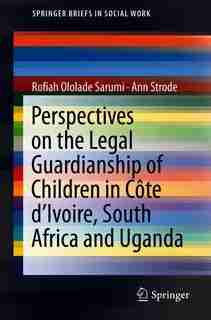 Perspectives On The Legal Guardianship Of Children In Cote D'ivoire, South Africa, And Uganda by Rofiah Ololade Sarumi