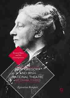 Lady Gregory And Irish National Theatre: Art, Drama, Politics by Eglantina Remport