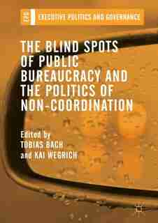 The Blind Spots Of Public Bureaucracy And The Politics Of Non-coordination by Tobias Bach