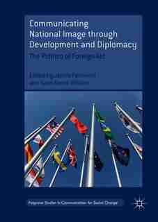 Communicating National Image Through Development And Diplomacy: The Politics Of Foreign Aid by James Pamment