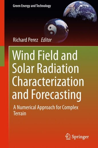 Wind Field And Solar Radiation Characterization And Forecasting: A Numerical Approach For Complex Terrain by Richard Perez