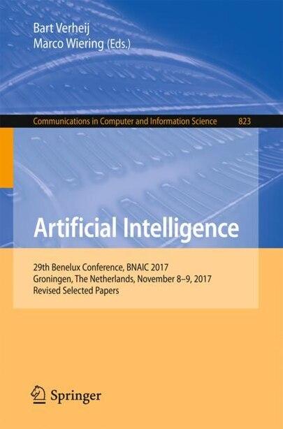 Artificial Intelligence: 29th Benelux Conference, Bnaic 2017, Groningen, The Netherlands, November 8-9, 2017, Revised Select by Bart Verheij