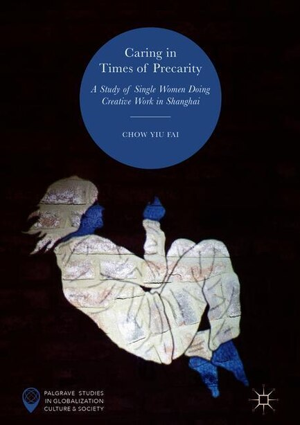 Caring In Times Of Precarity: A Study Of Single Women Doing Creative Work In Shanghai by Chow Yiu Fai