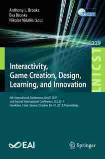 Interactivity, Game Creation, Design, Learning, And Innovation: 6th International Conference, Artsit 2017, And Second International Conference, Dli 2017, Heraklion by Anthony L. Brooks
