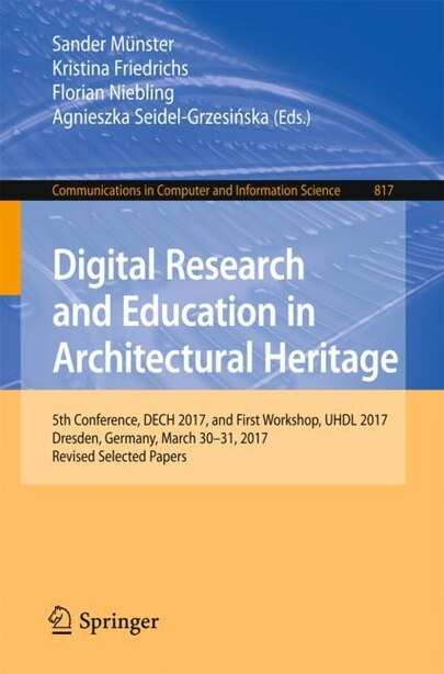 Digital Research And Education In Architectural Heritage: 5th Conference, Dech 2017, And First Workshop, Uhdl 2017, Dresden, Germany, March 30-31, 2017, Revi by Sander Münster