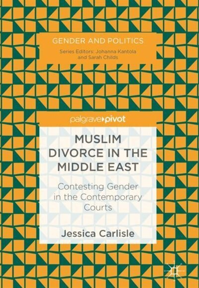 Muslim Divorce In The Middle East: Contesting Gender In The Contemporary Courts by Jessica Carlisle