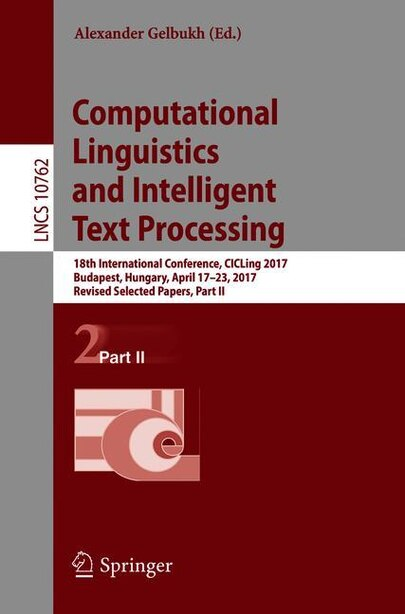 Computational Linguistics And Intelligent Text Processing: 18th International Conference, Cicling 2017, Budapest, Hungary, April 17-23, 2017, Revised Selected by Alexander Gelbukh