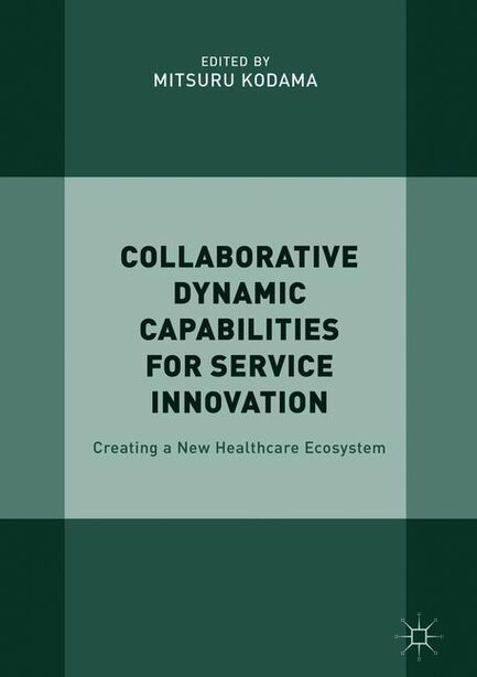 Collaborative Dynamic Capabilities For Service Innovation: Creating A New Healthcare Ecosystem by MITSURU Kodama