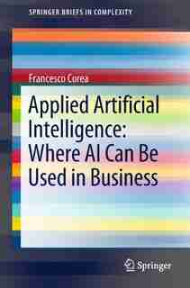 Applied Artificial Intelligence: Where Ai Can Be Used In Business by Francesco Corea