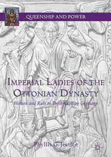 Imperial Ladies Of The Ottonian Dynasty: Women And Rule In Tenth-century Germany by Phyllis G. Jestice