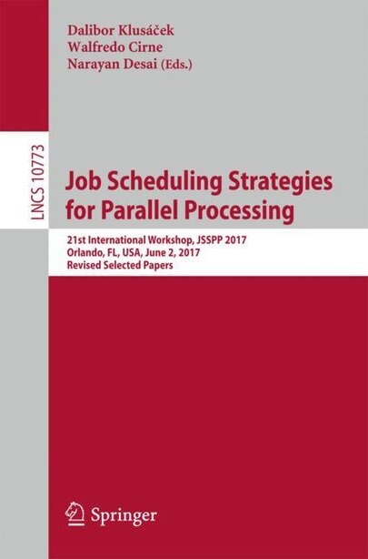 Job Scheduling Strategies For Parallel Processing: 21st International Workshop, Jsspp 2017, Orlando, Fl, Usa, June 2, 2017, Revised Selected Papers by Dalibor Klus