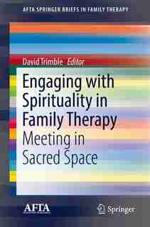 Engaging With Spirituality In Family Therapy: Meeting In Sacred Space by David Trimble