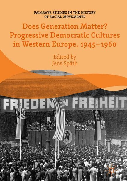 Does Generation Matter? Progressive Democratic Cultures In Western Europe, 1945-1960 by Jens Sp