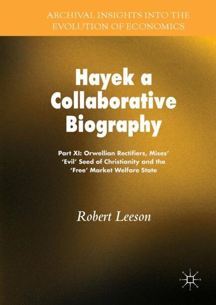 Hayek: A Collaborative Biography: Part Xi: Orwellian Rectifiers, Mises' -evil Seed' Of Christianity And Th by Robert Leeson