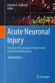 Acute Neuronal Injury: The Role Of Excitotoxic Programmed Cell Death Mechanisms by Denson G. Fujikawa
