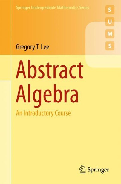 Abstract Algebra: An Introductory Course by Gregory T. Lee