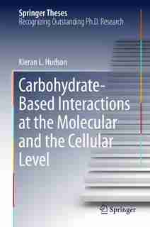 Carbohydrate-based Interactions At The Molecular And The Cellular Level by Kieran L. Hudson