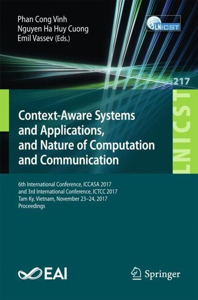 Context-aware Systems And Applications, And Nature Of Computation And Communication: 6th International Conference, Iccasa 2017, And 3rd International Conference, Ictcc 2017, Tam Ky, Vi by Phan Cong Vinh