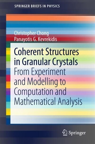 Coherent Structures In Granular Crystals: From Experiment And Modelling To Computation And Mathematical Analysis by Christopher Chong