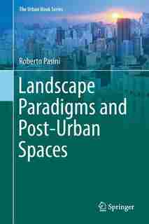 Landscape Paradigms And Post-urban Spaces: A Journey Through The Regions Of Landscape by Roberto Pasini