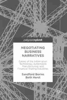 Negotiating Business Narratives: Fables Of The Information Technology, Automobile Manufacturing, And Financial Trading Industries by Sandford Borins
