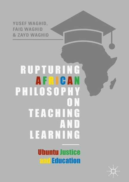 Rupturing African Philosophy On Teaching And Learning: Ubuntu Justice And Education by Yusef Waghid