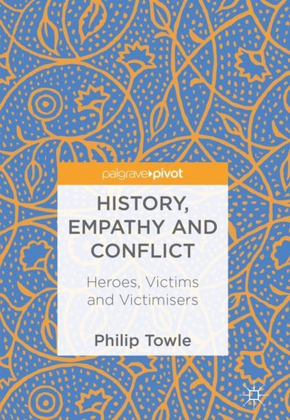 History, Empathy And Conflict: Heroes, Victims And Victimisers by Philip Towle