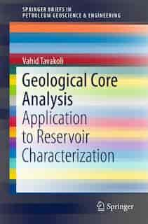 Geological Core Analysis: Application To Reservoir Characterization by Vahid Tavakoli