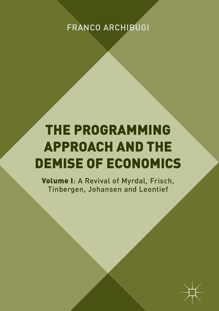 The Programming Approach And The Demise Of Economics: Volume I: A Revival Of Myrdal, Frisch, Tinbergen, Johansen And Leontief by Franco Archibugi