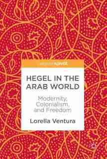Hegel In The Arab World: Modernity, Colonialism, And Freedom by Lorella Ventura