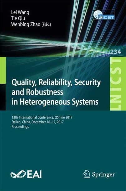 Quality, Reliability, Security And Robustness In Heterogeneous Systems: 13th International Conference, Qshine 2017, Dalian, China, December 16 -17, 2017, Proceedings by Lei Wang