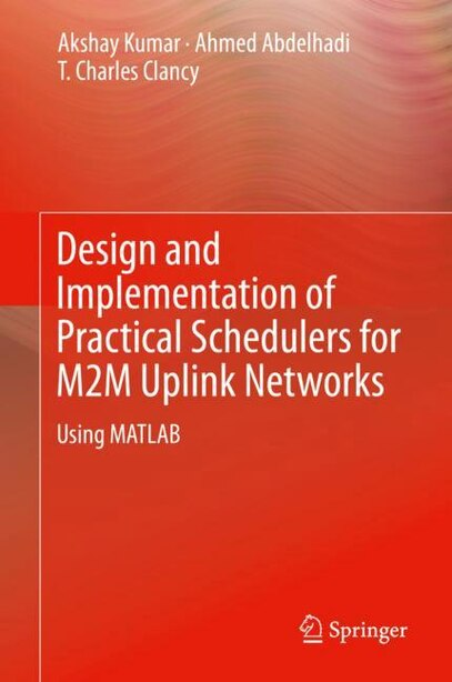 Design And Implementation Of Practical Schedulers For M2m Uplink Networks: Using Matlab by Akshay Kumar
