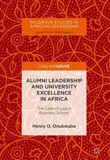 Alumni Leadership And University Excellence In Africa: The Case Of Lagos Business School by Henry O. Onukwuba