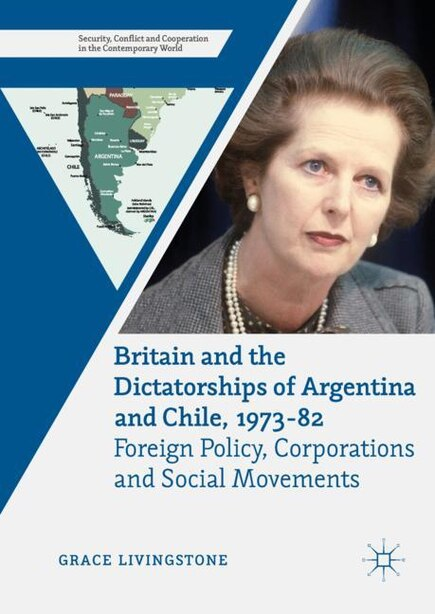 Britain And The Dictatorships Of Argentina And Chile, 1973-82: Foreign Policy, Corporations And Social Movements by Grace Livingstone