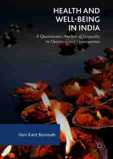 Health And Well-being In India: A Quantitative Analysis Of Inequality In Outcomes And Opportunities by Vani Kant Borooah