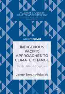 Indigenous Pacific Approaches To Climate Change: Pacific Island Countries by Jenny Bryant-tokalau