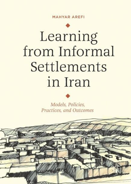 Learning From Informal Settlements In Iran: Models, Policies, Processes, And Outcomes by Mahyar Arefi