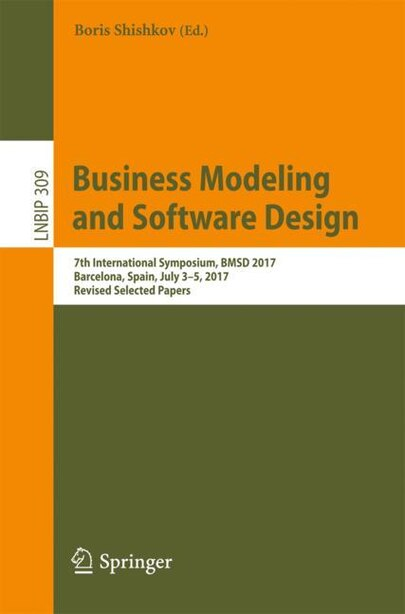 Business Modeling And Software Design: 7th International Symposium, Bmsd 2017, Barcelona, Spain, July 3-5, 2017, Revised Selected Papers by Boris Shishkov