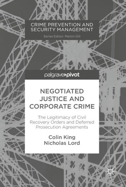 Negotiated Justice And Corporate Crime: The Legitimacy Of Civil Recovery Orders And Deferred Prosecution Agreements by Colin King