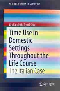 Time Use In Domestic Settings Throughout The Life Course: The Italian Case by Giulia Maria Dotti Sani