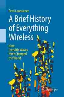 A Brief History Of Everything Wireless: How Invisible Waves Have Changed The World by Petri Launiainen