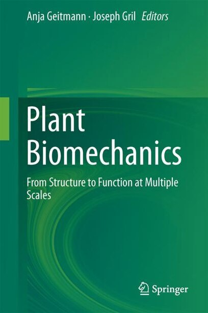 Plant Biomechanics: From Structure To Function At Multiple Scales by Anja Geitmann